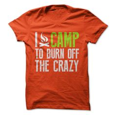 This Shirt Makes A Great Gift For You And Your Family.  I Camp To Burn Off The Crazy Tee .Ugly Sweater, Xmas  Shirts,  Xmas T Shirts,  Job Shirts,  Tees,  Hoodies,  Ugly Sweaters,  Long Sleeve,  Funny Shirts,  Mama,  Boyfriend,  Girl,  Guy,  Lovers,  Papa,  Dad,  Daddy,  Grandma,  Grandpa,  Mi Mi,  Old Man,  Old Woman, Occupation T Shirts, Profession T Shirts, Career T Shirts,