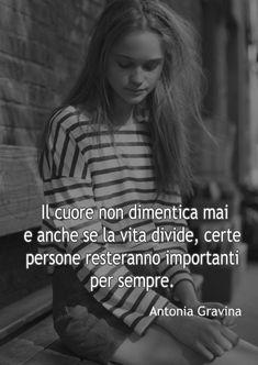 Il cuore non dimentica mai e anche se la vita divide, certe persone resteranno importanti per sempre. -Antonia Gravina