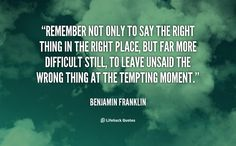 """""""Remember not only to say the right thing in the right place, but far more difficult still, to leave unsaid the wrong thing at the tempting moment."""" ~ Benjamin Franklin"""