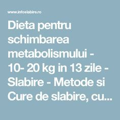 Dieta pentru schimbarea metabolismului - 10- 20 kg in 13 zile - Slabire - Metode si Cure de slabire, cura slabire rapida si fara efort, slabire de durata, dieta sanatoasa, nutritie Loose Weight, Metabolism, Health And Beauty, Cure, Beauty Hacks, Beauty Tips, Health Fitness, A3, Romania