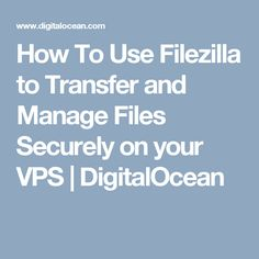 How To Use Filezilla to Transfer and Manage Files Securely on your VPS | DigitalOcean