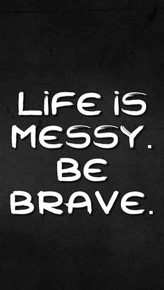 Life is messy. Be br