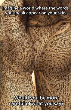 If the words you spoke appeared on your skin, would you be more careful about what you said? (artist: ronit bigal) Ah, also the words you think! Now Quotes, Great Quotes, Life Quotes, Inspirational Quotes, Random Quotes, Positive Quotes, Positive Thoughts, Motivational Quotes, Random Thoughts
