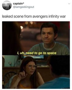 {leaked scene from Avengers Infinity War} I, uh, need to go to space.