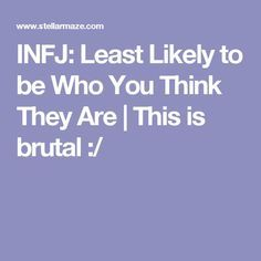 INFJ: Least Likely to be Who You Think They Are | This is brutal :/