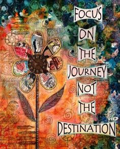 Focus on the journey not the destination.