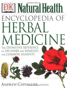 Encyclopedia of Herbal Medicine: The Definitive Home Reference Guide to 550 Key Herbs with all their Uses as Remedies for Common Ailments: by Andrew Chevallier