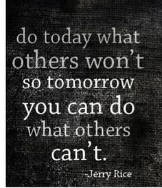 Quote from Jerry Rice. Also one of the frequent mottos of SEALFIT camp in Encinitas, CA