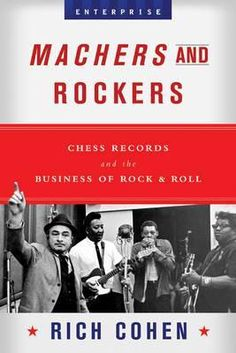 Rich Cohen - Machers and Rockers: Chess Records and the Business of Rock & Roll $20
