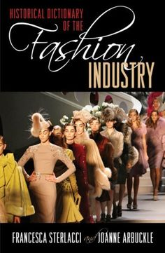 Historical Dictionary of the Fashion Industry (Historical Dictionaries of Professions and Industries) by Arbuckle Joanne and Francesca Sterlacci