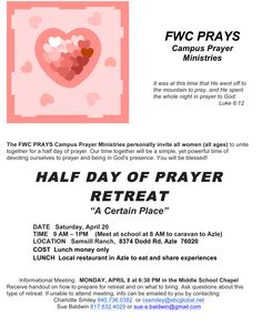 "The FWC PRAYS Campus Prayer Ministries personally invite all women (all ages) to unite together for a half day of prayer. Our time together will be a simple, yet powerful time of devoting ourselves to prayer and being in God's presence. You will be blessed!  HALF DAY OF PRAYER RETREAT ""A Certain Place""  DATE Saturday, April 20 TIME 9 AM – 1PM  (Meet at school at 8 AM to caravan to Azle) LOCATION Samsill Ranch, 8374 Dodd Rd, Azle 76020 http://www.fwc.org/eNews/2013/HalfDayPrayer.jpg"