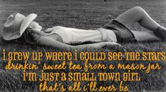 I grew up where I could see the stars, drinkin' sweet tea from a mason jar, I'm just a small town girl, that's all I'll ever be.