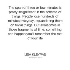"""Lisa Kleypas - """"The span of three or four minutes is pretty insignificant in the scheme of things...."""". life"""