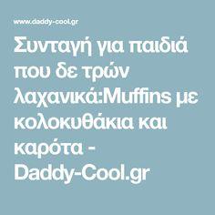 Συνταγή για παιδιά που δε τρών λαχανικά:Muffins με κολοκυθάκια και καρότα - Daddy-Cool.gr Daddy, Cool Stuff