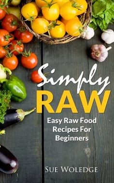 Simply Raw: Easy Raw Food Recipes For Beginners   Xeyns.com