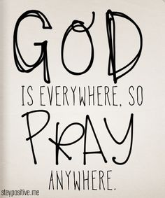 God is everywhere, so pray anywhere.  Dios está en todas partes, por lo que orar en cualquier lugar.