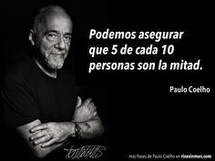 Podemos asegurar que 5 de cada 10 personas son la mitad. Paulo Coelho.