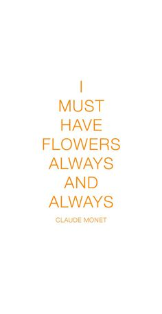 """I must have flowers always and always"" Claude Monet"