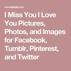 I Miss You I Love You Pictures, Photos, and Images for Facebook, Tumblr, Pinterest, and Twitter