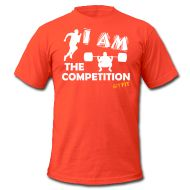 I AM THE COMPETITION · Starting at ONLY $19.99 · This is the men's style, women's is available also. Multiple shirt styles as well as multiple colors to choose from. Grab yours today! :)