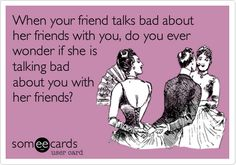 When your friend talks bad about her friends with you, do you ever wonder if she is talking bad about you with her friends?