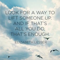 """Look for a way to lift someone up, and if that's all you do, that's enough."""