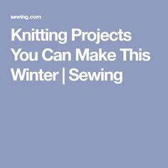 Knitting Projects You Can Make This Winter | Sewing