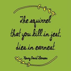 The squirrel that you kill in jest, dies in earnest. - Henry David Thoreau Quotes