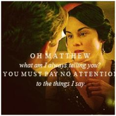 Oh Matthew what am I always telling you? You must pay no attention to the things I say. Mary, Downton Abbey