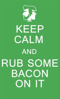 Rub some bacon on it!!! Yes, Rhett and Link!!
