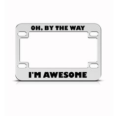 BY THE WAY I/'M AWESOME Metal License Plate Frame