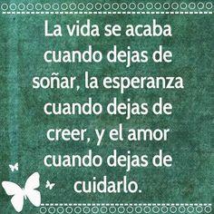 La vida se acaba cuando dejas de soñar, la esperanza cuando dejas de creer y el amor cuando dejas de cuidarlo ... :) !!!