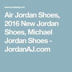 Air Jordan Shoes, 2016 New Jordan Shoes, Michael Jordan Shoes - JordanAJ.com
