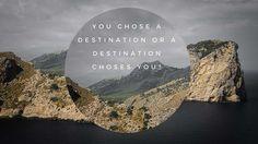 You choose a destination or a destination chooses you?