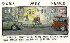 Deep Dark Fears  I hope I don't ever turn into an old person who makes kids afraid of getting old.