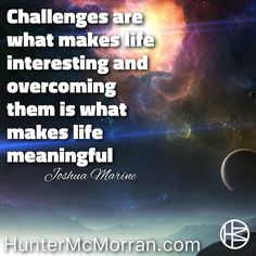 Every challenge you overcome evolves you as a person so don't ever stop to overcome challenges.