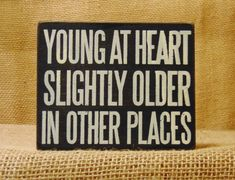 This is how I feel sometimes! How about you? Young at Heart. Slightly Older in Other Places. Box sign available online and in our shop!