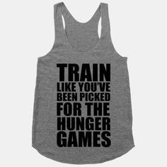 Train Like You've Been Picked For The Hunger Games tank - this website has the funniest workout shirts! I want them all!