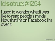 """I used to wonder what it was like to read people's minds. Now that I am on Facebook, I am over it."""