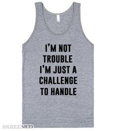 I'm not trouble. I'm just a challenge to handle. What's like without risks? #Trouble