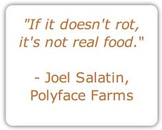 """If it doesn't rot, it's not real food."" - Joel Salatin, Polyface Farms 