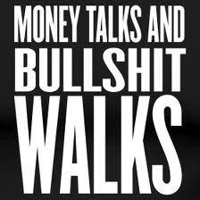 Money talks and bullshit walks