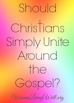 Should Christians Simply Unite Around the Gospel? - Women Living Well