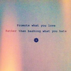 Promote what you love rather than bashing what you hate | Anonymous ART of Revolution