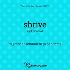 shrive. Forgiveness; a pardon.of a priest) hear the confession of, assign penance to, and absolve (someone). • (shrive oneself) present oneself to a priest for confession, penance, and absolution. ORIGIN Old English scrīfan'impose as a penance,' of Germanic origin; related to Dutch schrijven and German schreiben 'write,' from Latin scribere 'write.' This word has origins in both Old English and Middle English. It entered our English usage around the 10th century.