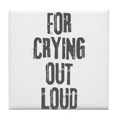 For Crying Out Loud Tile Coaster