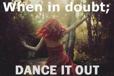 #dance it out when in doubt!