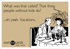 What was that called? That thing people without kids do? ...oh yeah. Vacations.