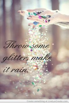 glitter makes the world so pretty!