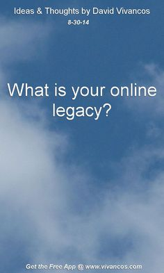 "August 30th 2014 Idea, ""What is your online legacy?"" https://www.youtube.com/watch?v=nmVO92HByF0 #quote"